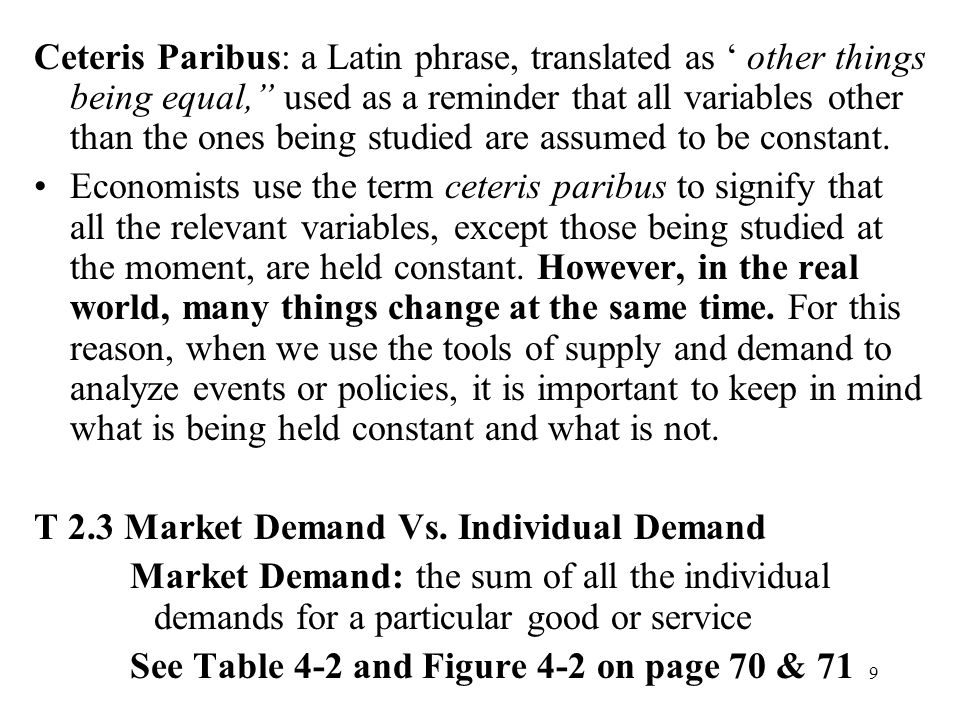 "9 Ceteris Paribus: a Latin phrase, translated as ' other things being equal,"" used as a reminder that all variables other than the ones being studied"