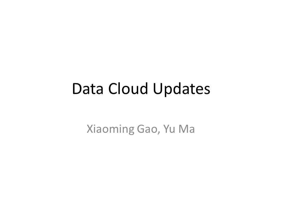 Data Cloud Updates Xiaoming Gao, Yu Ma