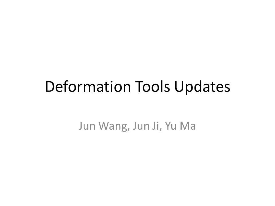 Deformation Tools Updates Jun Wang, Jun Ji, Yu Ma