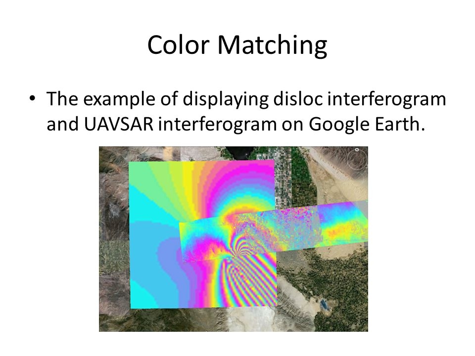 Color Matching The example of displaying disloc interferogram and UAVSAR interferogram on Google Earth.