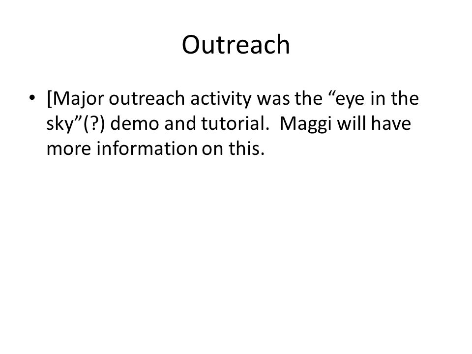 "Outreach [Major outreach activity was the ""eye in the sky""(?) demo and tutorial. Maggi will have more information on this."