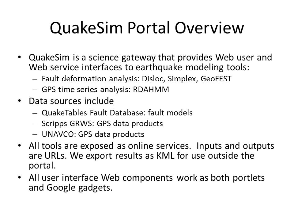 QuakeSim Portal Overview QuakeSim is a science gateway that provides Web user and Web service interfaces to earthquake modeling tools: – Fault deforma