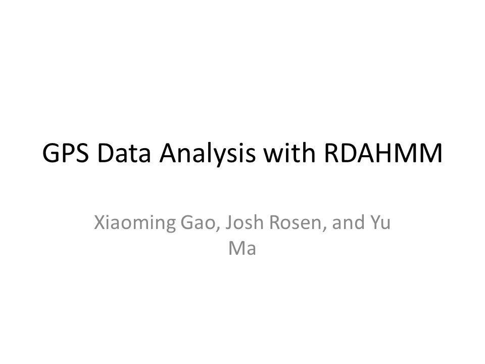 GPS Data Analysis with RDAHMM Xiaoming Gao, Josh Rosen, and Yu Ma