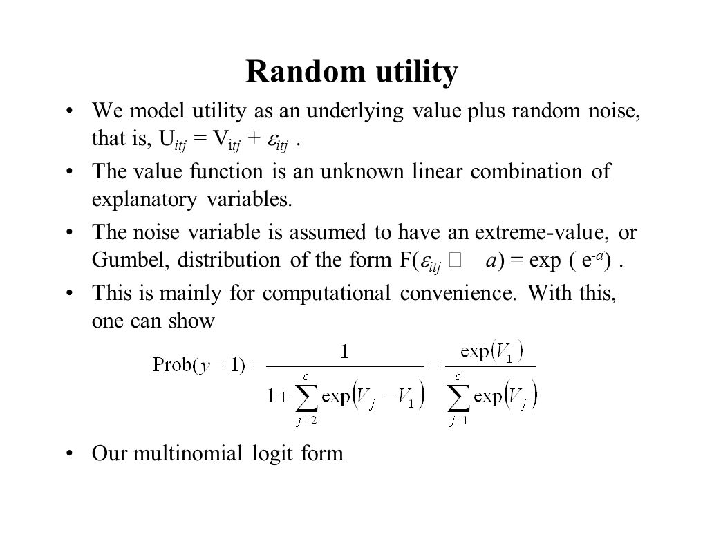 Random utility We model utility as an underlying value plus random noise, that is, U itj = V itj +  itj. The value function is an unknown linear comb