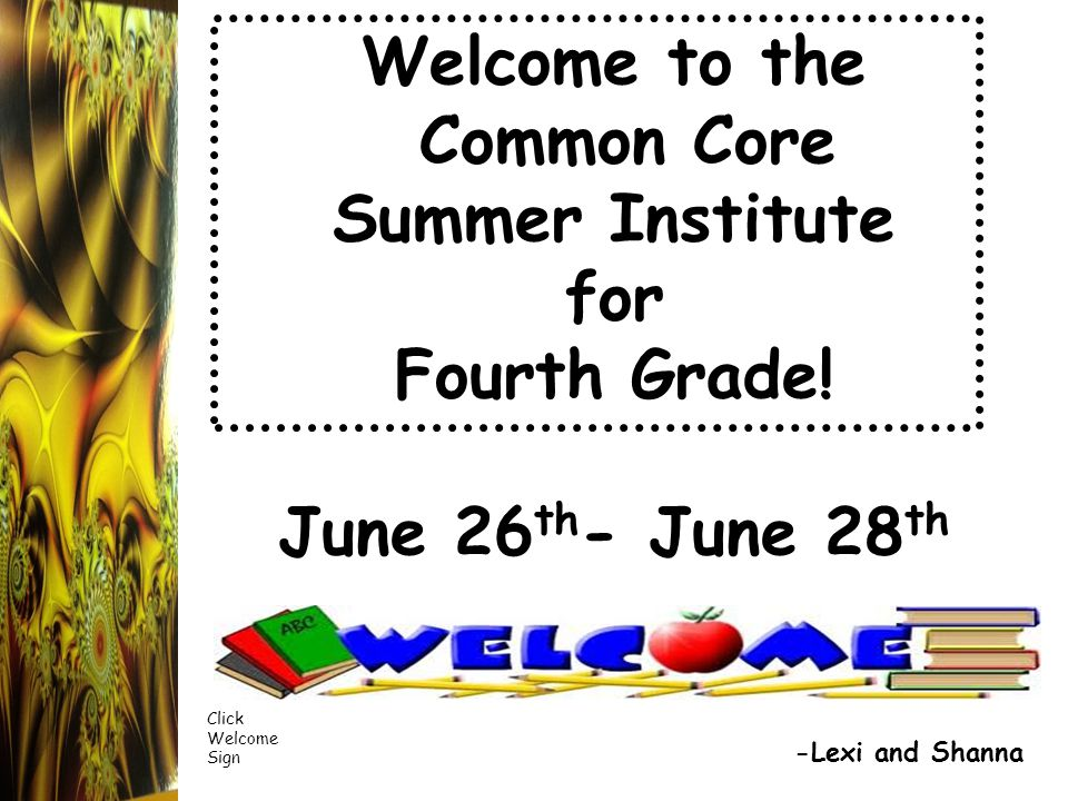 Welcome to the Common Core Summer Institute for Fourth Grade! June 26 th - June 28 th -Lexi and Shanna Click Welcome Sign