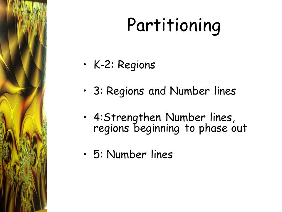 Partitioning K-2: Regions 3: Regions and Number lines 4:Strengthen Number lines, regions beginning to phase out 5: Number lines