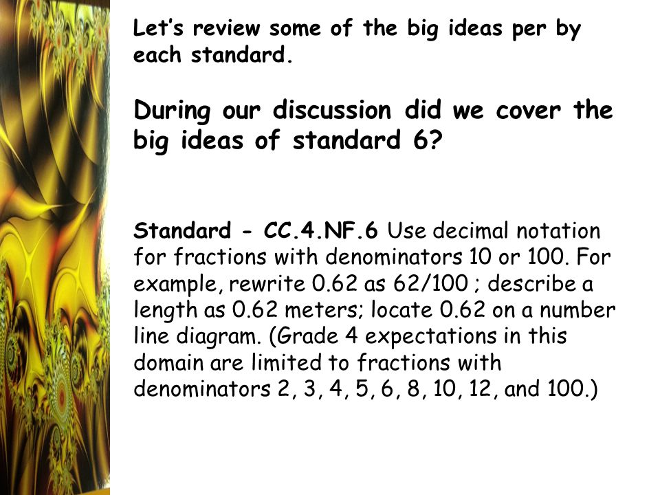 Let's review some of the big ideas per by each standard. During our discussion did we cover the big ideas of standard 6? Standard - CC.4.NF.6 Use deci