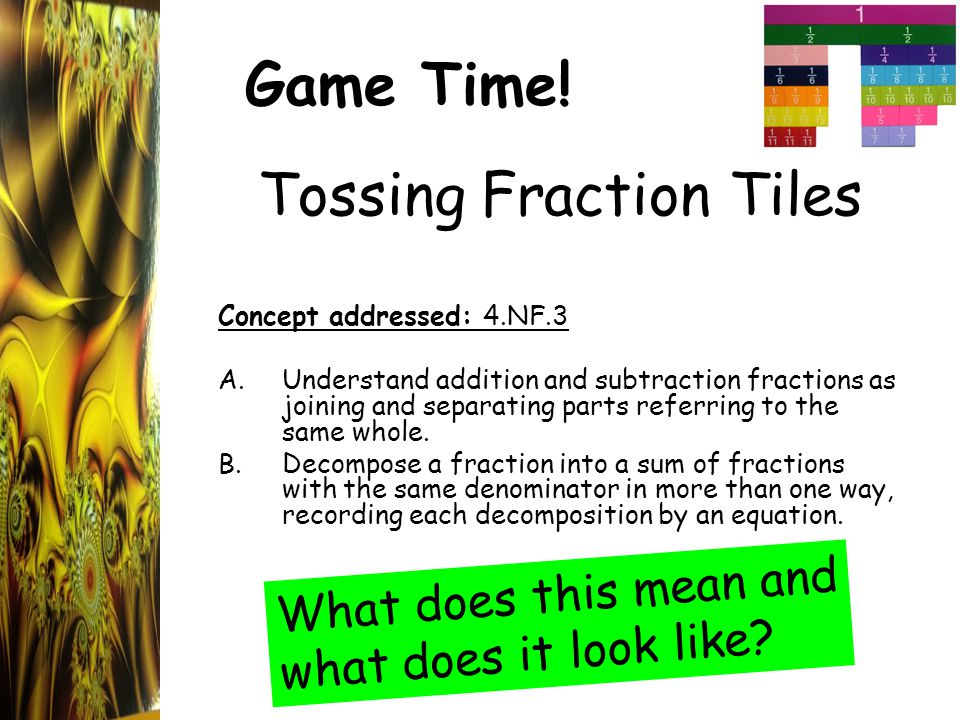 Game Time! Tossing Fraction Tiles Concept addressed: 4.NF.3 A.Understand addition and subtraction fractions as joining and separating parts referring