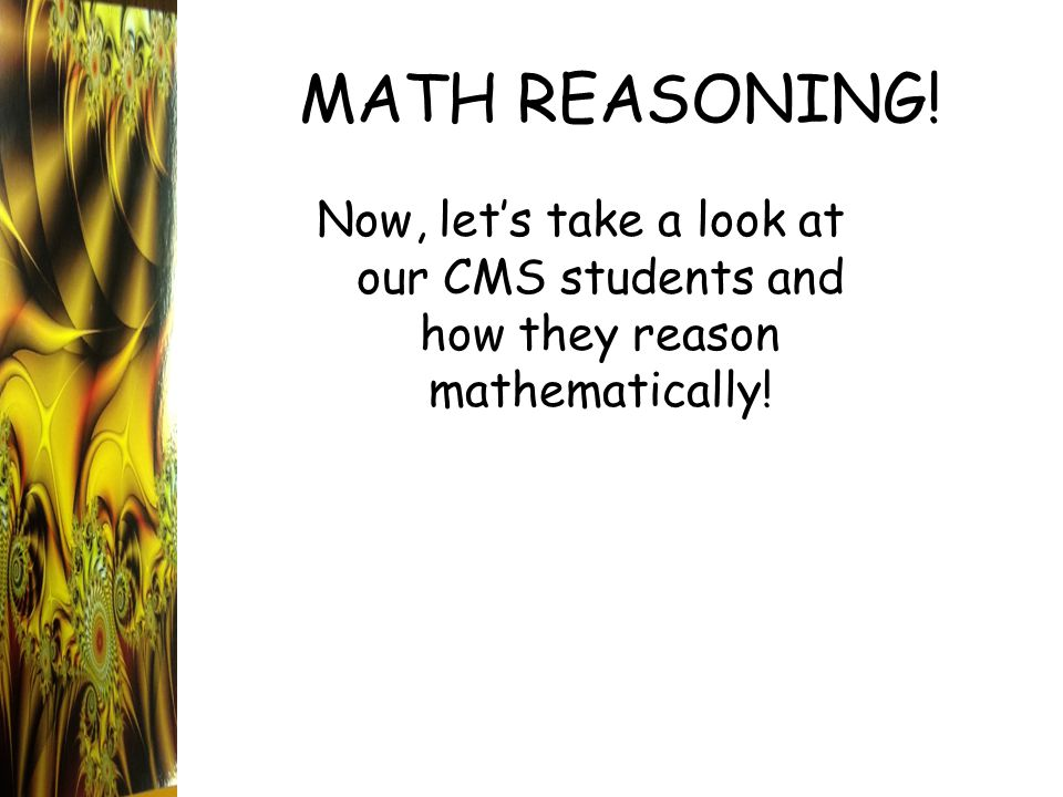 Now, let's take a look at our CMS students and how they reason mathematically! MATH REASONING!