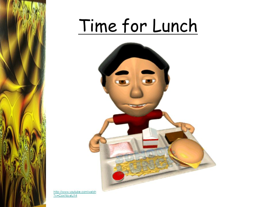 Time for Lunch http://www.youtube.com/watch ?v=CoxNc-atJ14
