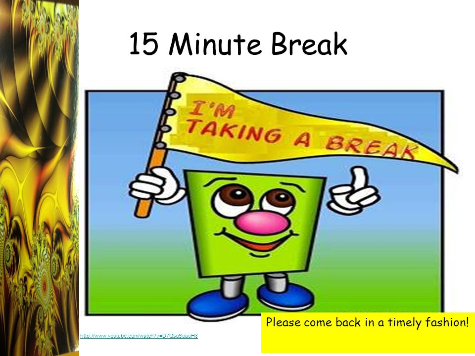 15 Minute Break Please come back in a timely fashion! http://www.youtube.com/watch?v=D7QsgSpaoH8