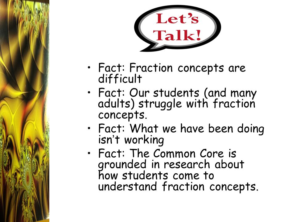 Fact: Fraction concepts are difficult Fact: Our students (and many adults) struggle with fraction concepts. Fact: What we have been doing isn ' t work