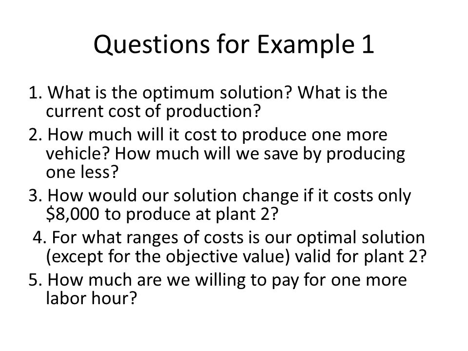 Questions for Example 1 1. What is the optimum solution? What is the current cost of production? 2. How much will it cost to produce one more vehicle?