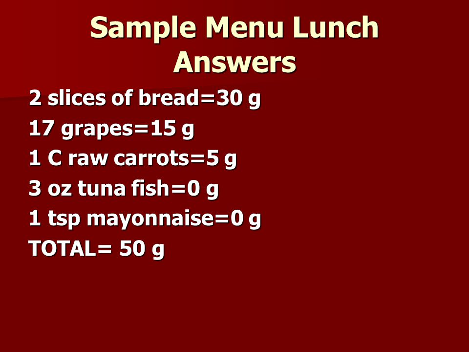 Sample Menu Lunch Answers 2 slices of bread=30 g 17 grapes=15 g 1 C raw carrots=5 g 3 oz tuna fish=0 g 1 tsp mayonnaise=0 g TOTAL= 50 g