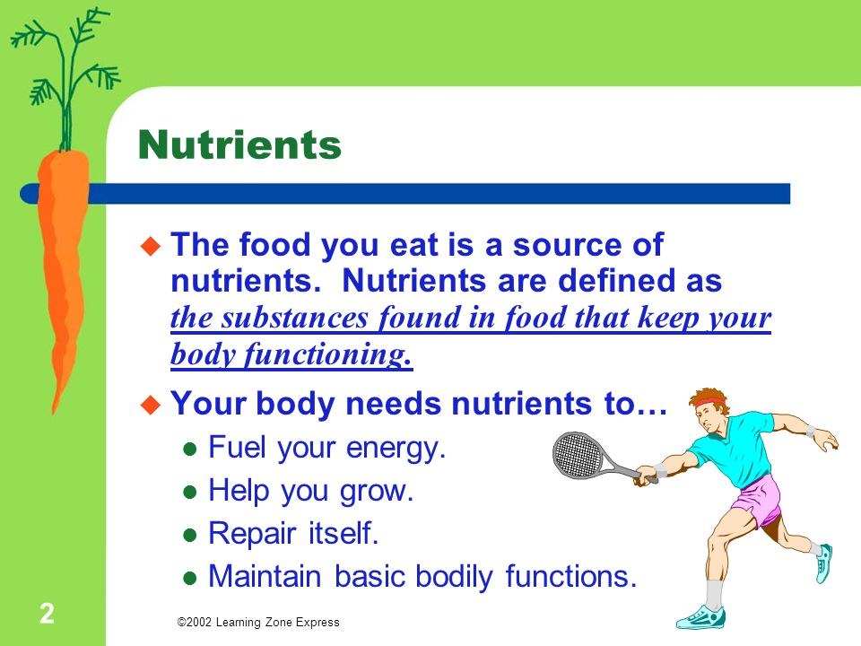 ©2002 Learning Zone Express 2 Nutrients  The food you eat is a source of nutrients. Nutrients are defined as the substances found in food that keep y