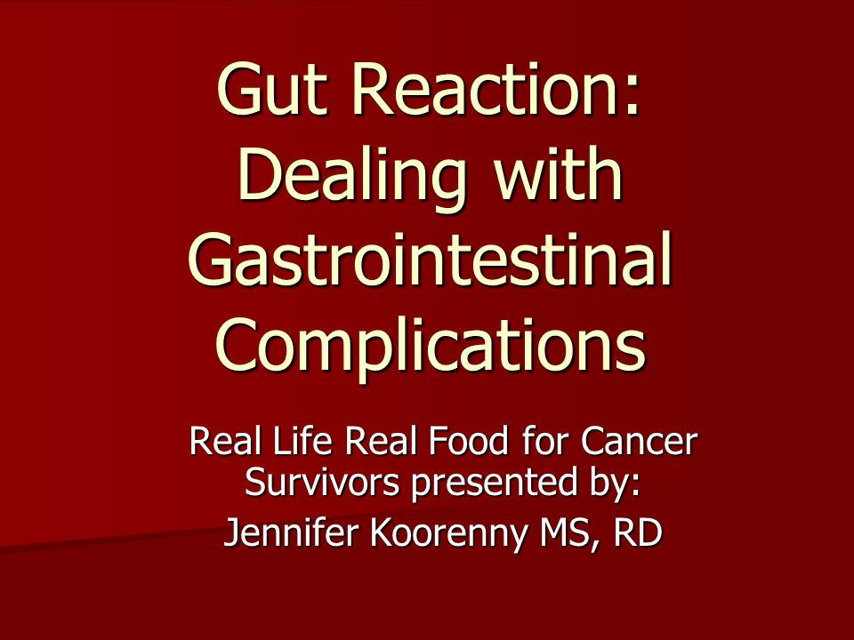 Gut Reaction: Dealing with Gastrointestinal Complications Real Life Real Food for Cancer Survivors presented by: Jennifer Koorenny MS, RD