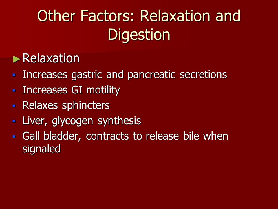 Other Factors: Relaxation and Digestion ► Relaxation  Increases gastric and pancreatic secretions  Increases GI motility  Relaxes sphincters  Liver, glycogen synthesis  Gall bladder, contracts to release bile when signaled