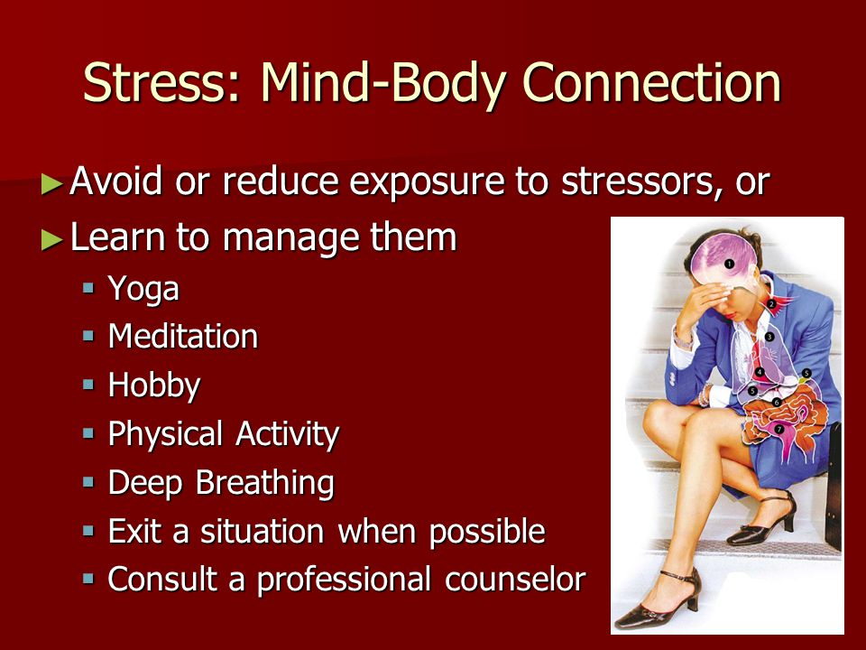 Stress: Mind-Body Connection ► Avoid or reduce exposure to stressors, or ► Learn to manage them  Yoga  Meditation  Hobby  Physical Activity  Deep Breathing  Exit a situation when possible  Consult a professional counselor