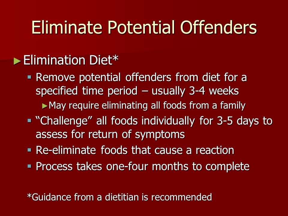 Eliminate Potential Offenders ► Elimination Diet*  Remove potential offenders from diet for a specified time period – usually 3-4 weeks ► May require eliminating all foods from a family  Challenge all foods individually for 3-5 days to assess for return of symptoms  Re-eliminate foods that cause a reaction  Process takes one-four months to complete *Guidance from a dietitian is recommended