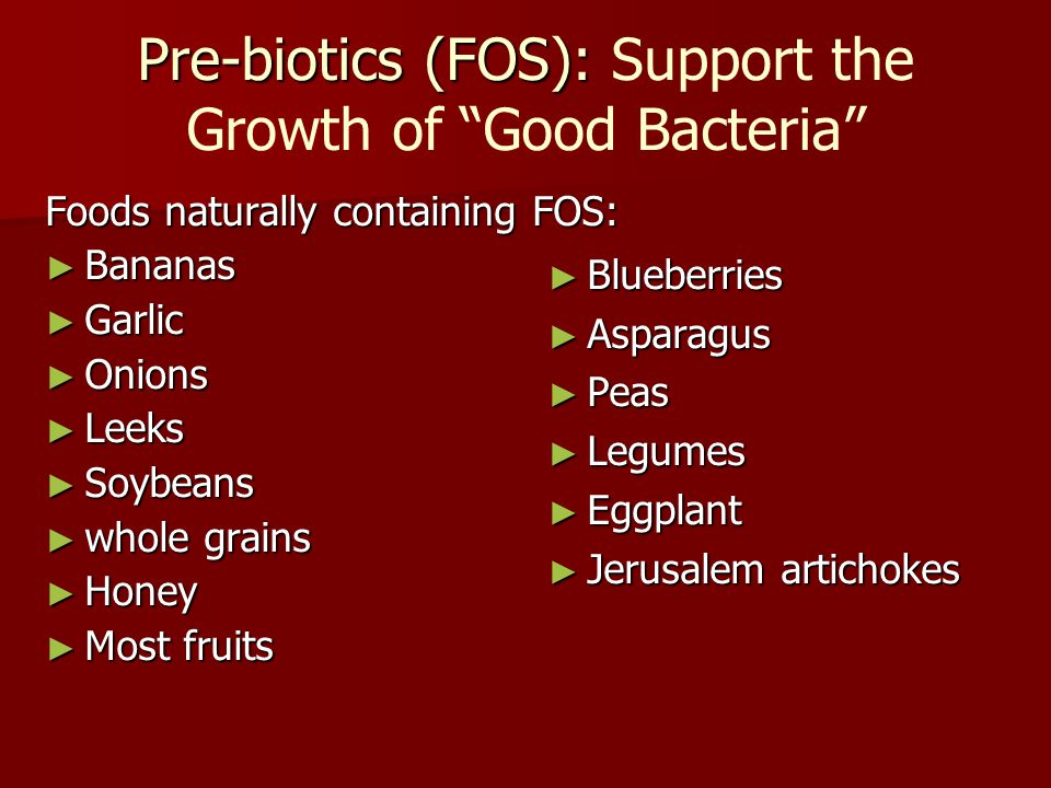 "Pre-biotics (FOS): Pre-biotics (FOS): Support the Growth of ""Good Bacteria"" Foods naturally containing FOS: ► Bananas ► Garlic ► Onions ► Leeks ► Soyb"