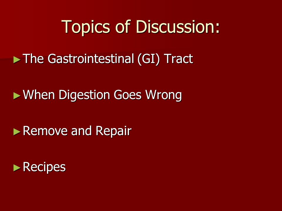 Topics of Discussion: ► The Gastrointestinal (GI) Tract ► When Digestion Goes Wrong ► Remove and Repair ► Recipes