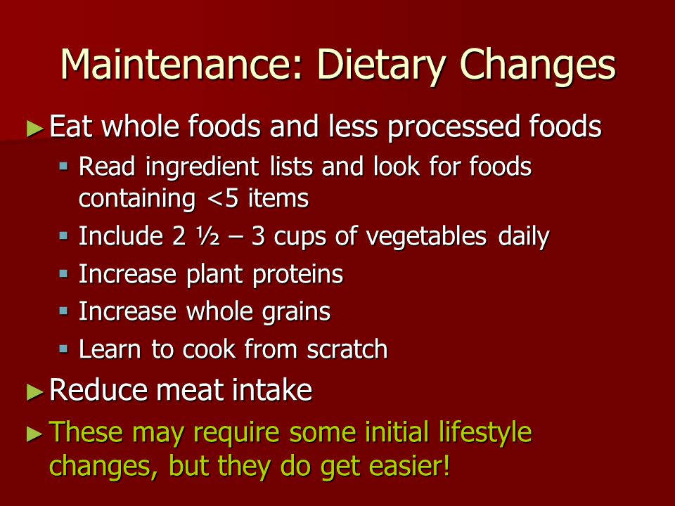Maintenance: Dietary Changes ► Eat whole foods and less processed foods  Read ingredient lists and look for foods containing <5 items  Include 2 ½ – 3 cups of vegetables daily  Increase plant proteins  Increase whole grains  Learn to cook from scratch ► Reduce meat intake ► These may require some initial lifestyle changes, but they do get easier!