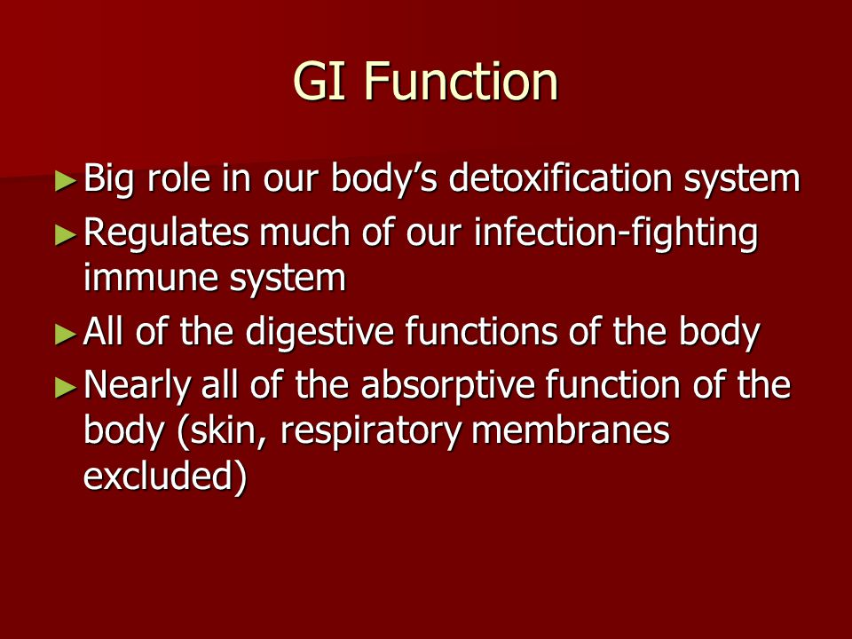 GI Function ► Big role in our body's detoxification system ► Regulates much of our infection-fighting immune system ► All of the digestive functions o