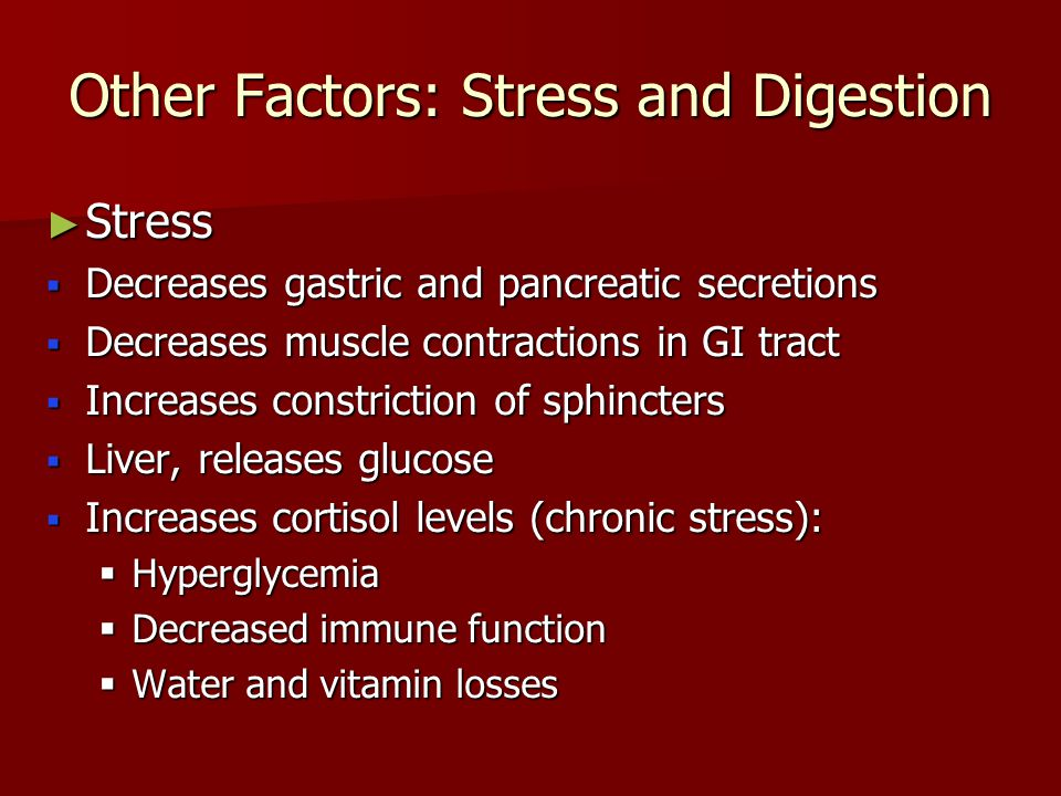 Other Factors: Stress and Digestion ► Stress  Decreases gastric and pancreatic secretions  Decreases muscle contractions in GI tract  Increases constriction of sphincters  Liver, releases glucose  Increases cortisol levels (chronic stress):  Hyperglycemia  Decreased immune function  Water and vitamin losses