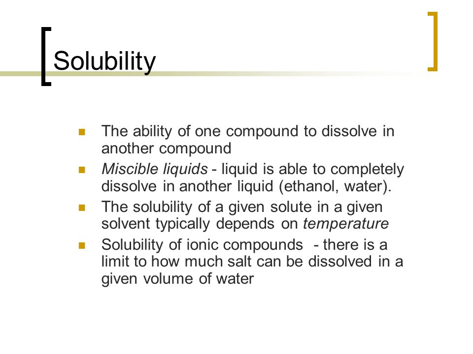 Solubility The ability of one compound to dissolve in another compound Miscible liquids - liquid is able to completely dissolve in another liquid (ethanol, water).