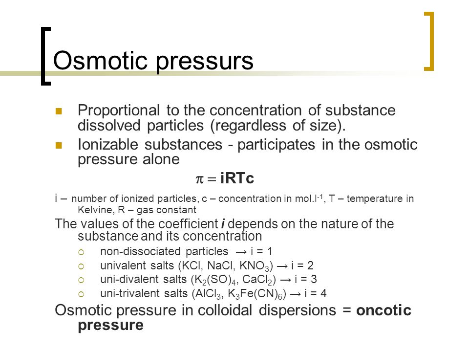 Osmotic pressurs Proportional to the concentration of substance dissolved particles (regardless of size).