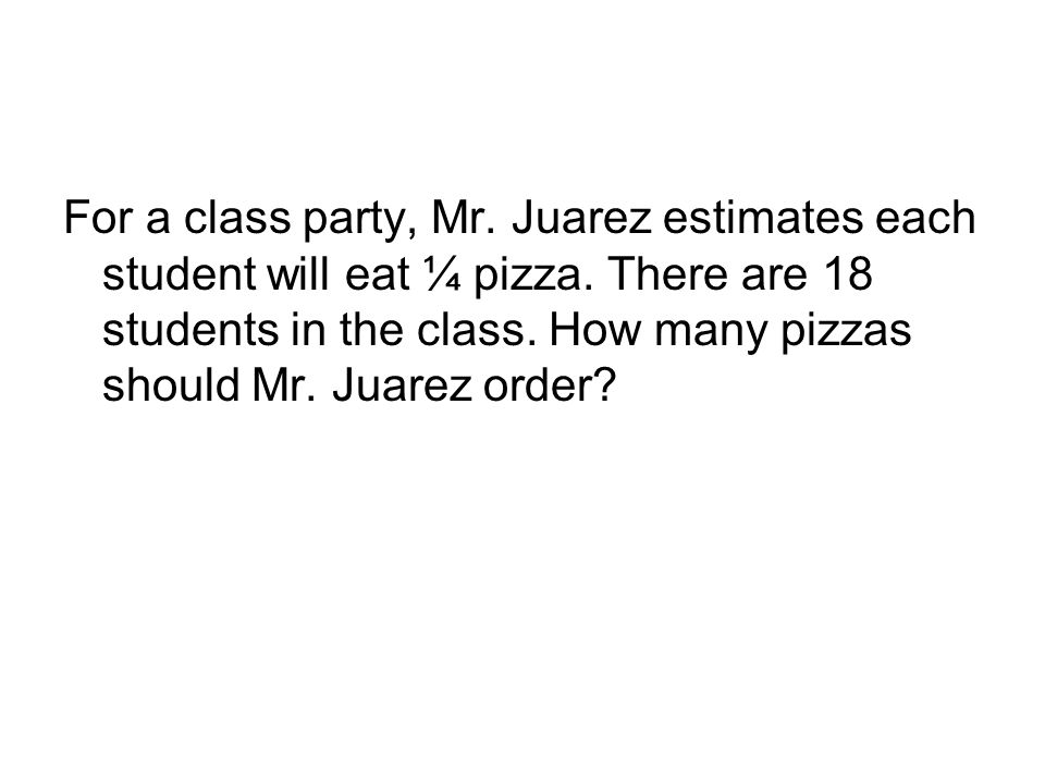 For a class party, Mr. Juarez estimates each student will eat ¼ pizza. There are 18 students in the class. How many pizzas should Mr. Juarez order?