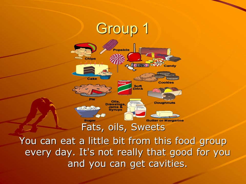 Group 1 Fats, oils, Sweets You can eat a little bit from this food group every day.
