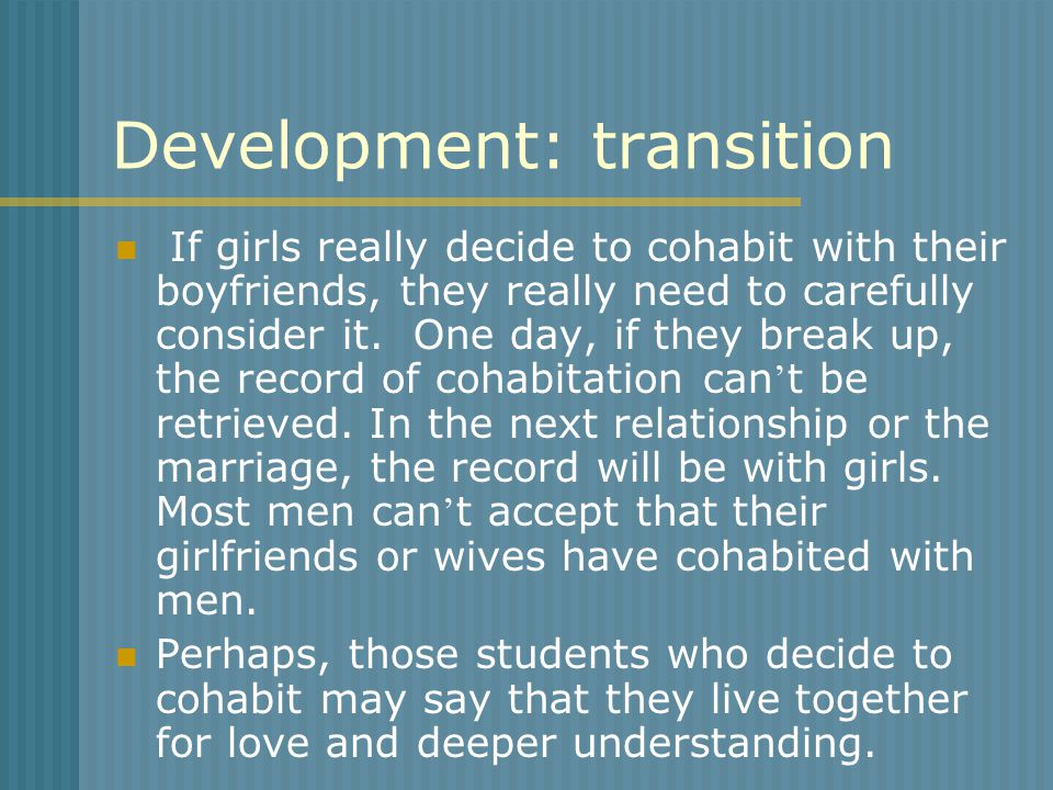 Development: transition If girls really decide to cohabit with their boyfriends, they really need to carefully consider it. One day, if they break up,