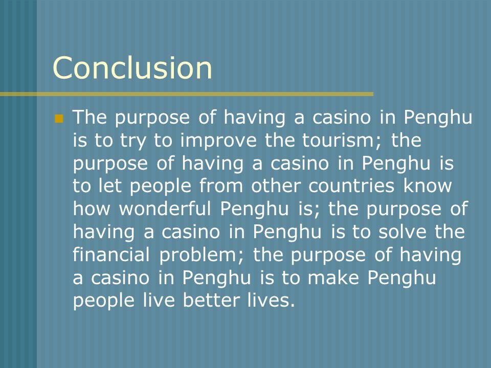 Conclusion The purpose of having a casino in Penghu is to try to improve the tourism; the purpose of having a casino in Penghu is to let people from o