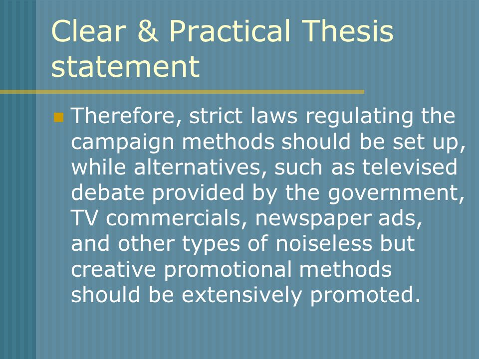 Clear & Practical Thesis statement Therefore, strict laws regulating the campaign methods should be set up, while alternatives, such as televised debate provided by the government, TV commercials, newspaper ads, and other types of noiseless but creative promotional methods should be extensively promoted.