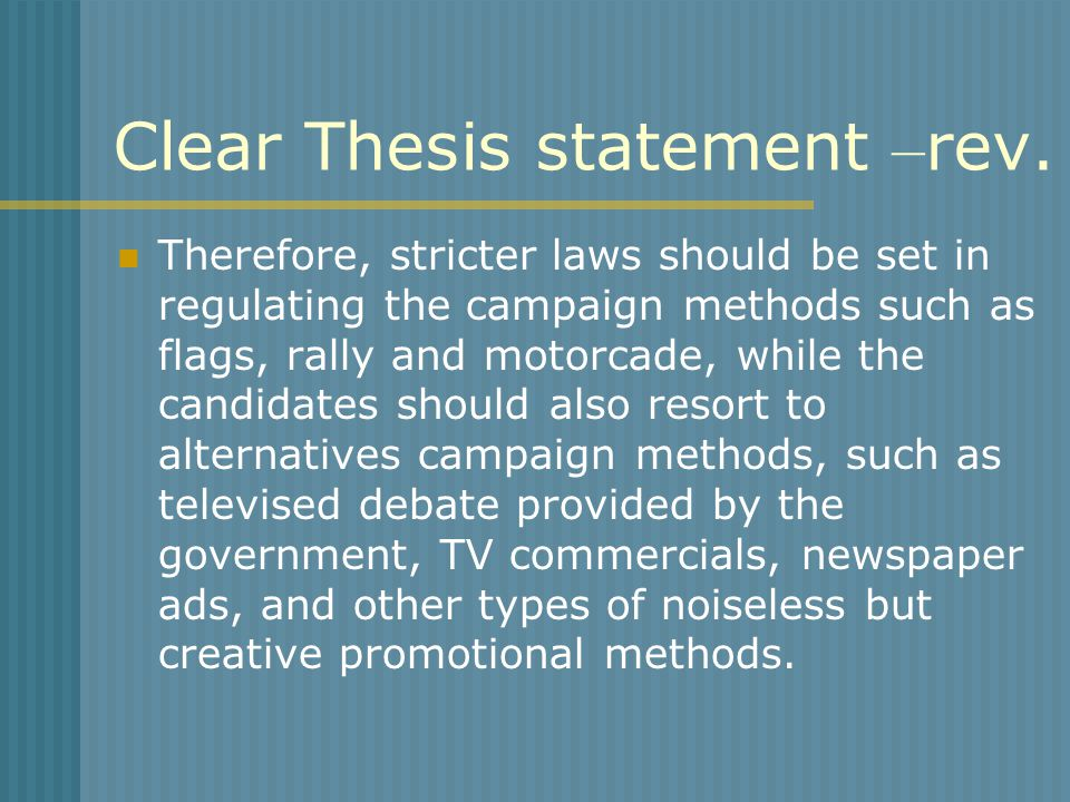 Clear Thesis statement – rev. Therefore, stricter laws should be set in regulating the campaign methods such as flags, rally and motorcade, while the