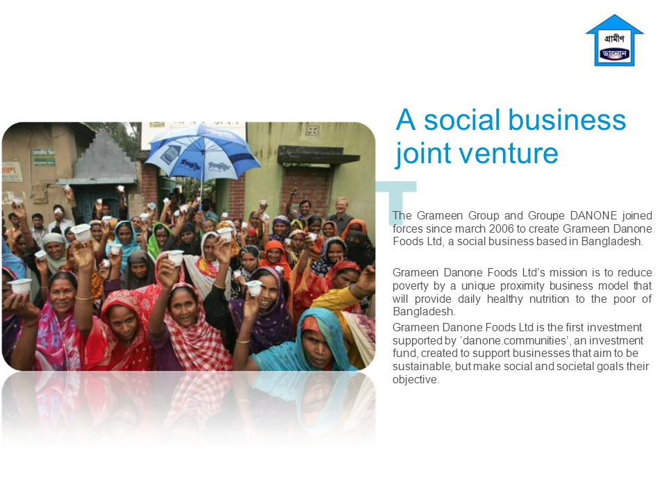 T A social business joint venture The Grameen Group and Groupe DANONE joined forces since march 2006 to create Grameen Danone Foods Ltd, a social busi