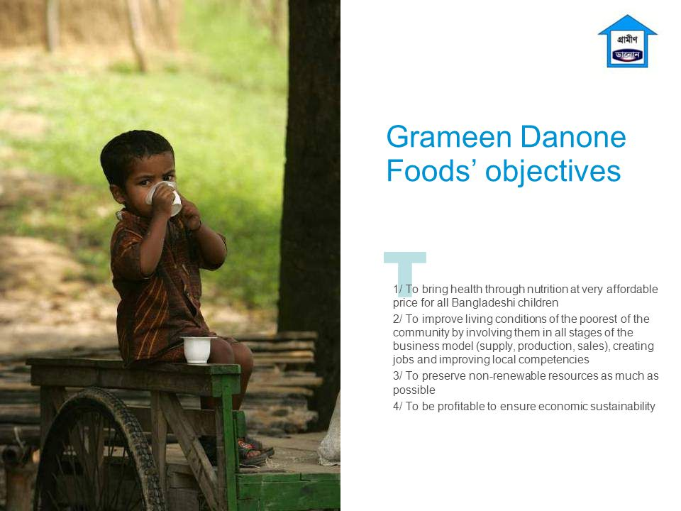 T Grameen Danone Foods' objectives 1/ To bring health through nutrition at very affordable price for all Bangladeshi children 2/ To improve living con