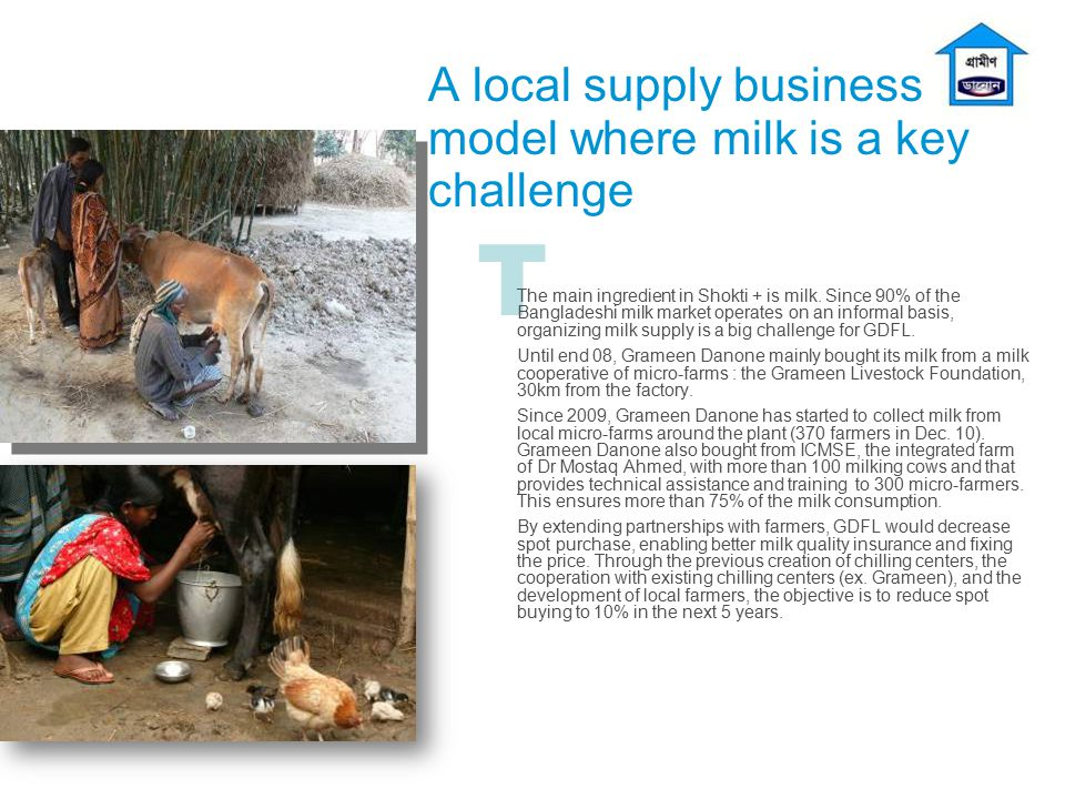 T A local supply business model where milk is a key challenge The main ingredient in Shokti + is milk. Since 90% of the Bangladeshi milk market operat