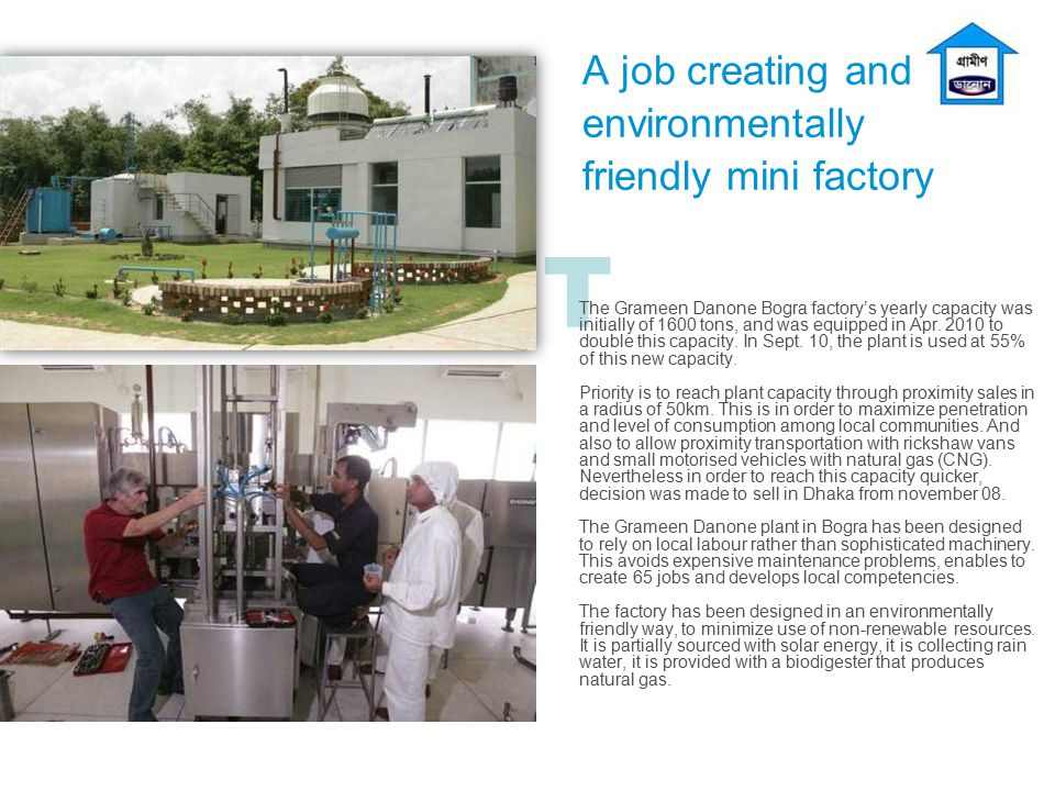 T A job creating and environmentally friendly mini factory The Grameen Danone Bogra factory's yearly capacity was initially of 1600 tons, and was equi