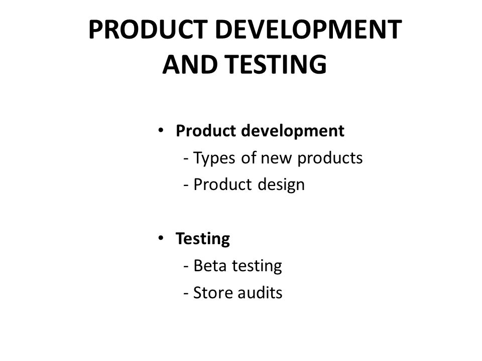 PRODUCT DEVELOPMENT AND TESTING Product development - Types of new products - Product design Testing - Beta testing - Store audits