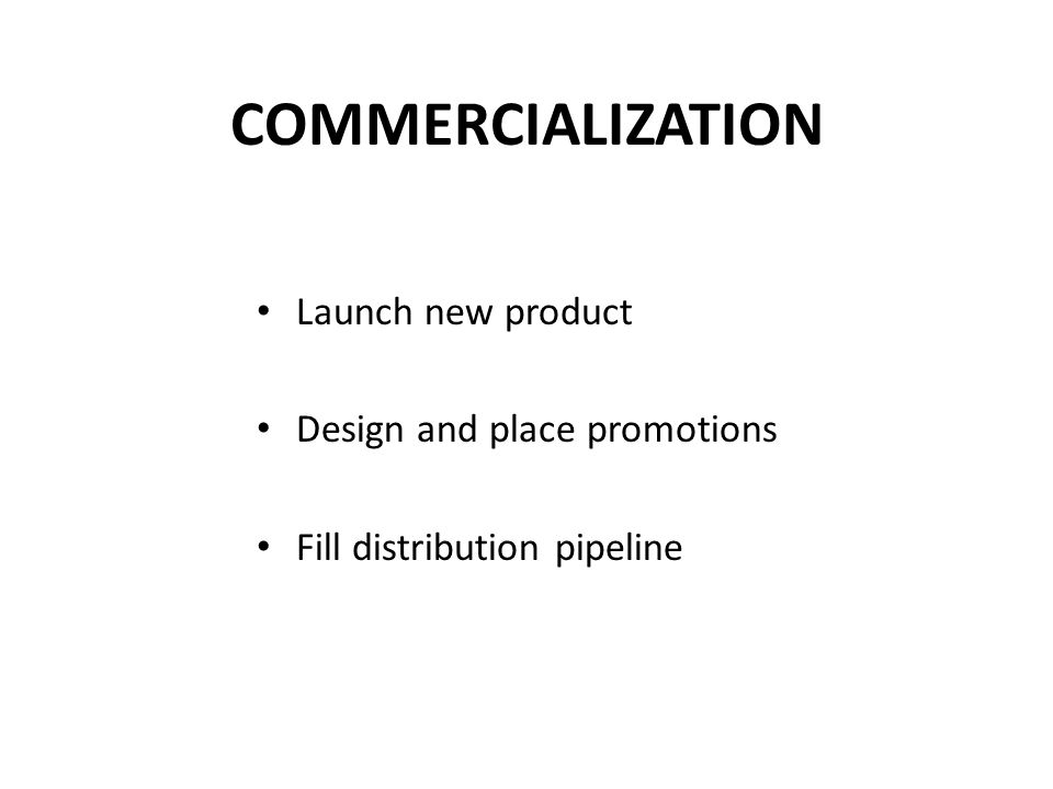 COMMERCIALIZATION Launch new product Design and place promotions Fill distribution pipeline