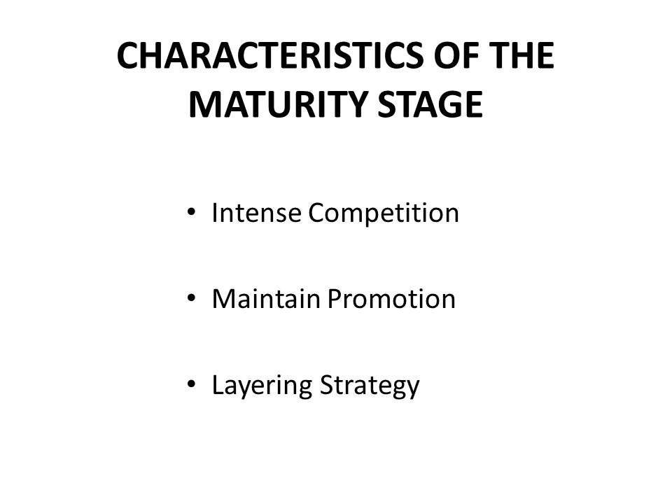 CHARACTERISTICS OF THE MATURITY STAGE Intense Competition Maintain Promotion Layering Strategy