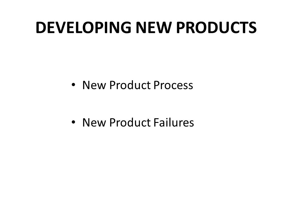 DEVELOPING NEW PRODUCTS New Product Process New Product Failures