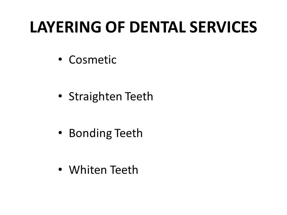 LAYERING OF DENTAL SERVICES Cosmetic Straighten Teeth Bonding Teeth Whiten Teeth