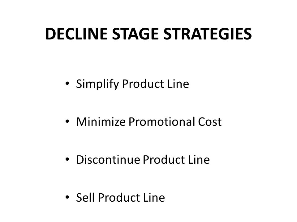 DECLINE STAGE STRATEGIES Simplify Product Line Minimize Promotional Cost Discontinue Product Line Sell Product Line