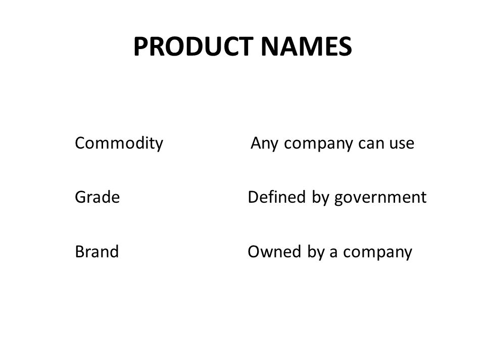 PRODUCT NAMES Commodity Any company can use Grade Defined by government Brand Owned by a company