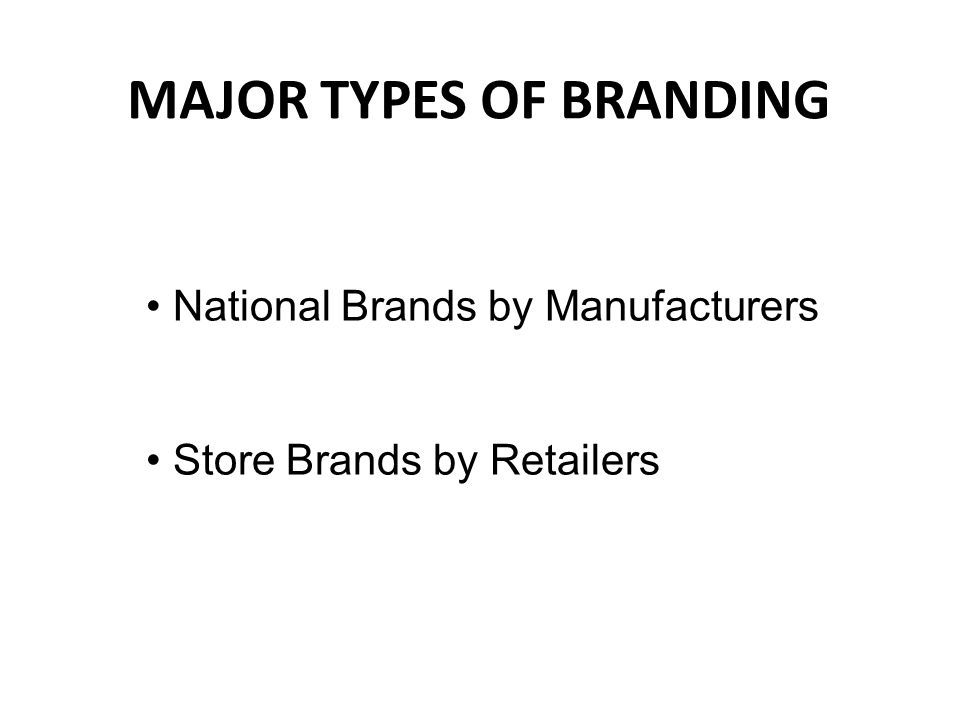 MAJOR TYPES OF BRANDING National Brands by Manufacturers Store Brands by Retailers