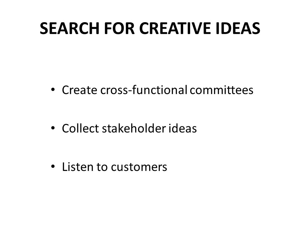 SEARCH FOR CREATIVE IDEAS Create cross-functional committees Collect stakeholder ideas Listen to customers