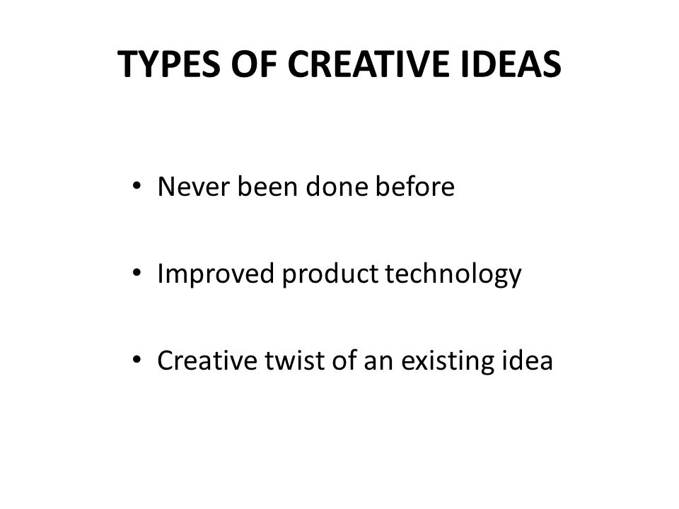 TYPES OF CREATIVE IDEAS Never been done before Improved product technology Creative twist of an existing idea